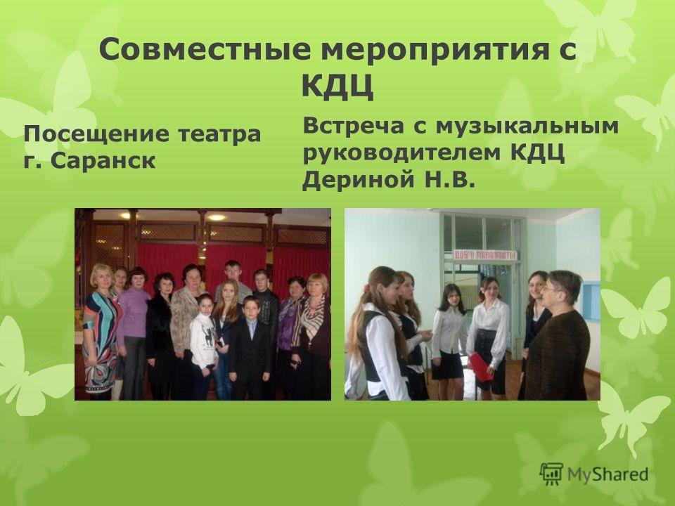 Совместные мероприятия с КДЦ Посещение театра г. Саранск Встреча с музыкальным руководителем КДЦ Дериной Н.В.