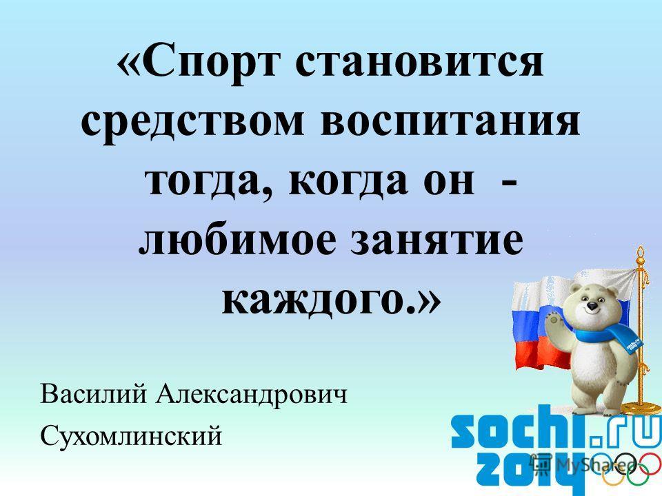«Спорт становится средством воспитания тогда, когда он - любимое занятие каждого.» Василий Александрович Сухомлинский