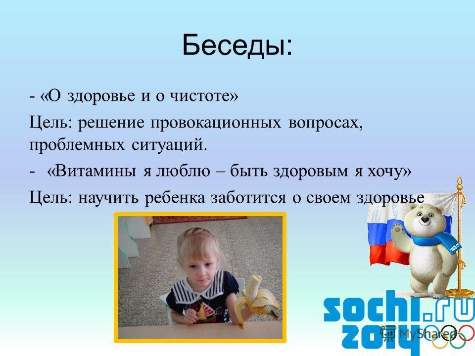 - «О здоровье и о чистоте» Цель: решение провокационных вопросах, проблемных ситуаций. -«Витамины я люблю – быть здоровым я хочу» Цель: научить ребенка заботится о своем здоровье Беседы: