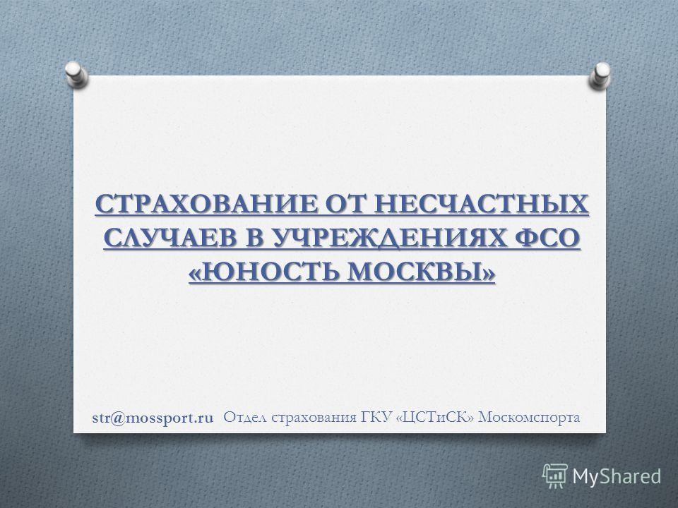 СТРАХОВАНИЕ ОТ НЕСЧАСТНЫХ СЛУЧАЕВ В УЧРЕЖДЕНИЯХ ФСО «ЮНОСТЬ МОСКВЫ» Отдел страхования ГКУ «ЦСТиСК» Москомспорта str@mossport.ru