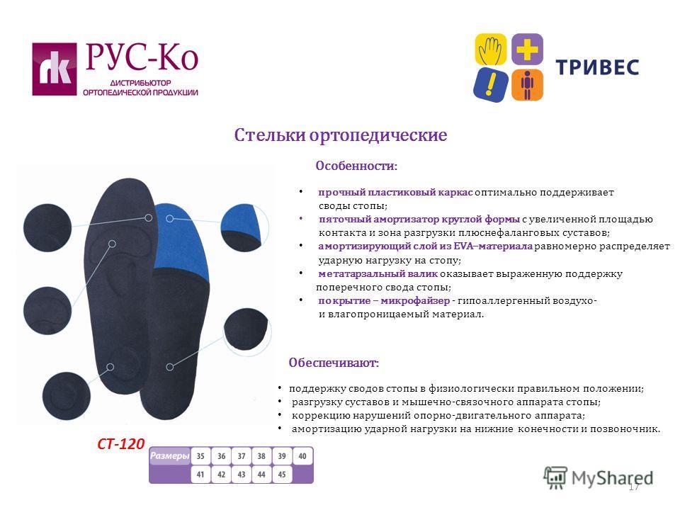 Стельки ортопедические 17 СТ-120 прочный пластиковый каркас оптимально поддерживает своды стопы; пяточный амортизатор круглой формы с увеличенной площадью контакта и зона разгрузки плюснефаланговых суставов; амортизирующий слой из EVA–материала равно