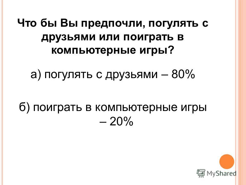 Что бы Вы предпочли, погулять с друзьями или поиграть в компьютерные игры? а) погулять с друзьями – 80% б) поиграть в компьютерные игры – 20%