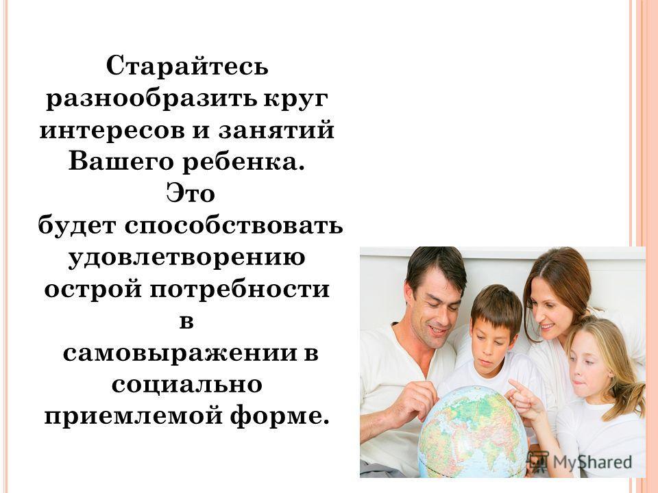 Старайтесь разнообразить круг интересов и занятий Вашего ребенка. Это будет способствовать удовлетворению острой потребности в самовыражении в социально приемлемой форме.