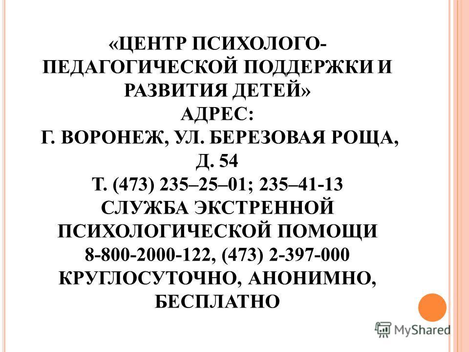 «ЦЕНТР ПСИХОЛОГО- ПЕДАГОГИЧЕСКОЙ ПОДДЕРЖКИ И РАЗВИТИЯ ДЕТЕЙ» АДРЕС: Г. ВОРОНЕЖ, УЛ. БЕРЕЗОВАЯ РОЩА, Д. 54 Т. (473) 235–25–01; 235–41-13 СЛУЖБА ЭКСТРЕННОЙ ПСИХОЛОГИЧЕСКОЙ ПОМОЩИ 8-800-2000-122, (473) 2-397-000 КРУГЛОСУТОЧНО, АНОНИМНО, БЕСПЛАТНО