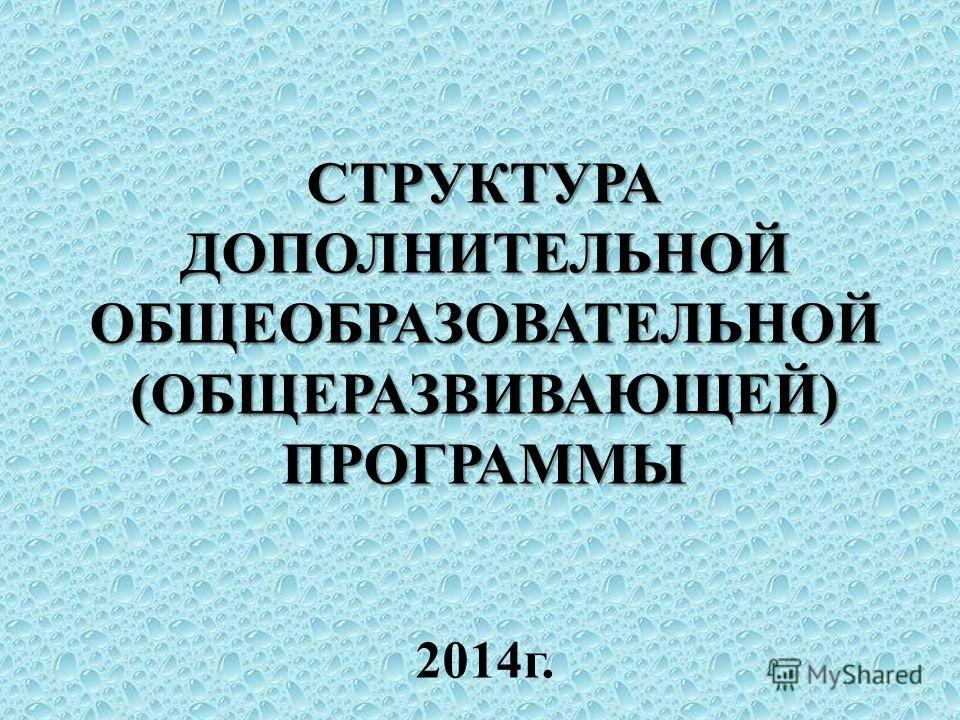 СТРУКТУРА ДОПОЛНИТЕЛЬНОЙ ОБЩЕОБРАЗОВАТЕЛЬНОЙ (ОБЩЕРАЗВИВАЮЩЕЙ) ПРОГРАММЫ СТРУКТУРА ДОПОЛНИТЕЛЬНОЙ ОБЩЕОБРАЗОВАТЕЛЬНОЙ (ОБЩЕРАЗВИВАЮЩЕЙ) ПРОГРАММЫ 2014 г.