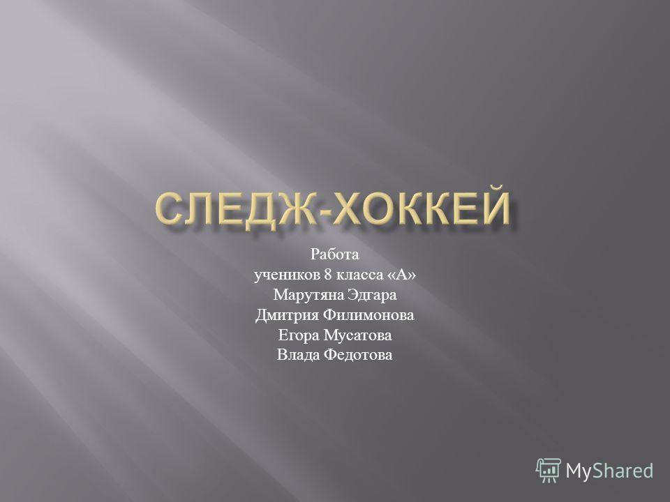 Работа учеников 8 к ласса « А » Марутяна Э дгара Дмитрия Ф илимонова Егора М усатова Влада Ф едотова