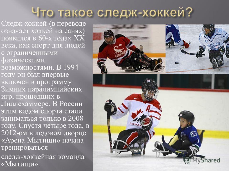 Следж - хоккей ( в переводе означает хоккей на санях ) появился в 60- х годах XX века, как спорт для людей с ограниченными физическими возможностями. В 1994 году он был впервые включен в программу Зимних паралимпийских игр, прошедших в Лиллехаммере.