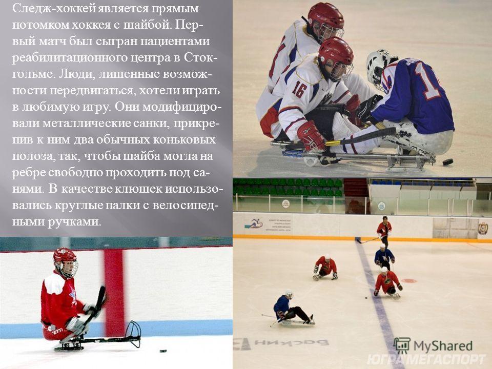 Следж - хоккей является прямым потомком хоккея с шайбой. Пер - вый матч был сыгран пациентами реабилитационного центра в Сток - гольме. Люди, лишенные возмож - ности передвигаться, хотели играть в любимую игру. Они модифициро - вали металлические сан