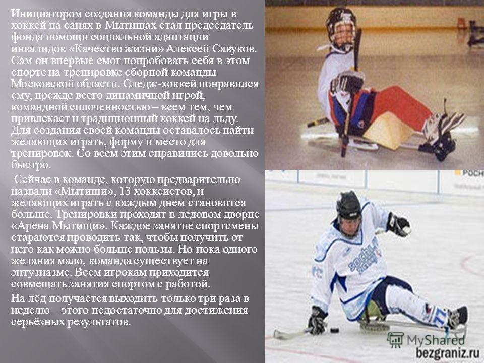 Инициатором создания команды для игры в хоккей на санях в Мытищах стал председатель фонда помощи социальной адаптации инвалидов « Качество жизни » Алексей Савуков. Сам он впервые смог попробовать себя в этом спорте на тренировке сборной команды Моско
