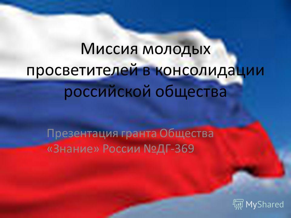 Миссия молодых просветителей в консолидации российской общества Презентация гранта Общества «Знание» России ДГ-369