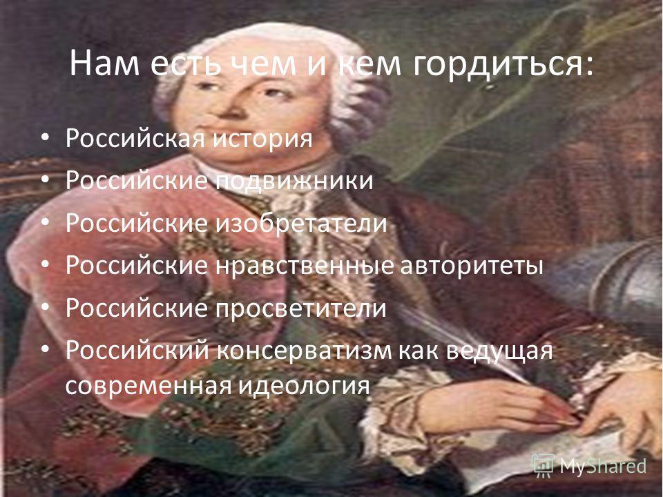 Нам есть чем и кем гордиться: Российская история Российские подвижники Российские изобретатели Российские нравственные авторитеты Российские просветители Российский консерватизм как ведущая современная идеология