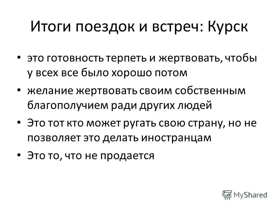 Итоги поездок и встреч: Курск это готовность терпеть и жертвовать, чтобы у всех все было хорошо потом желание жертвовать своим собственным благополучием ради других людей Это тот кто может ругать свою страну, но не позволяет это делать иностранцам Эт