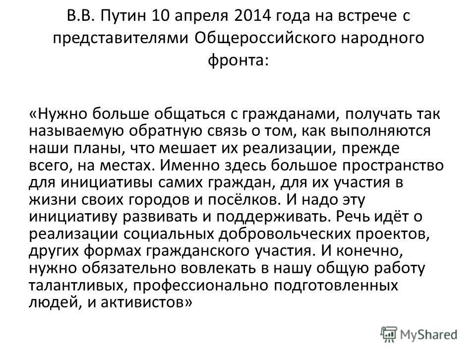 В.В. Путин 10 апреля 2014 года на встрече с представителями Общероссийского народного фронта: «Нужно больше общаться с гражданами, получать так называемую обратную связь о том, как выполняются наши планы, что мешает их реализации, прежде всего, на ме