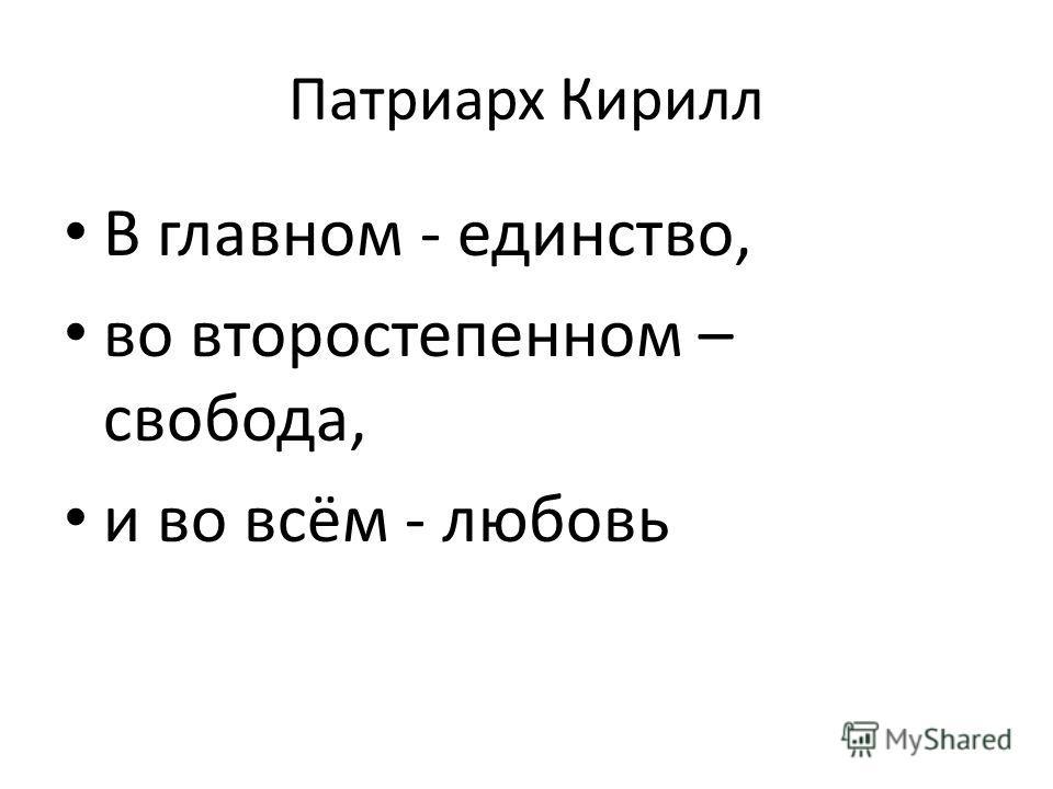 Патриарх Кирилл В главном - единство, во второстепенном – свобода, и во всём - любовь