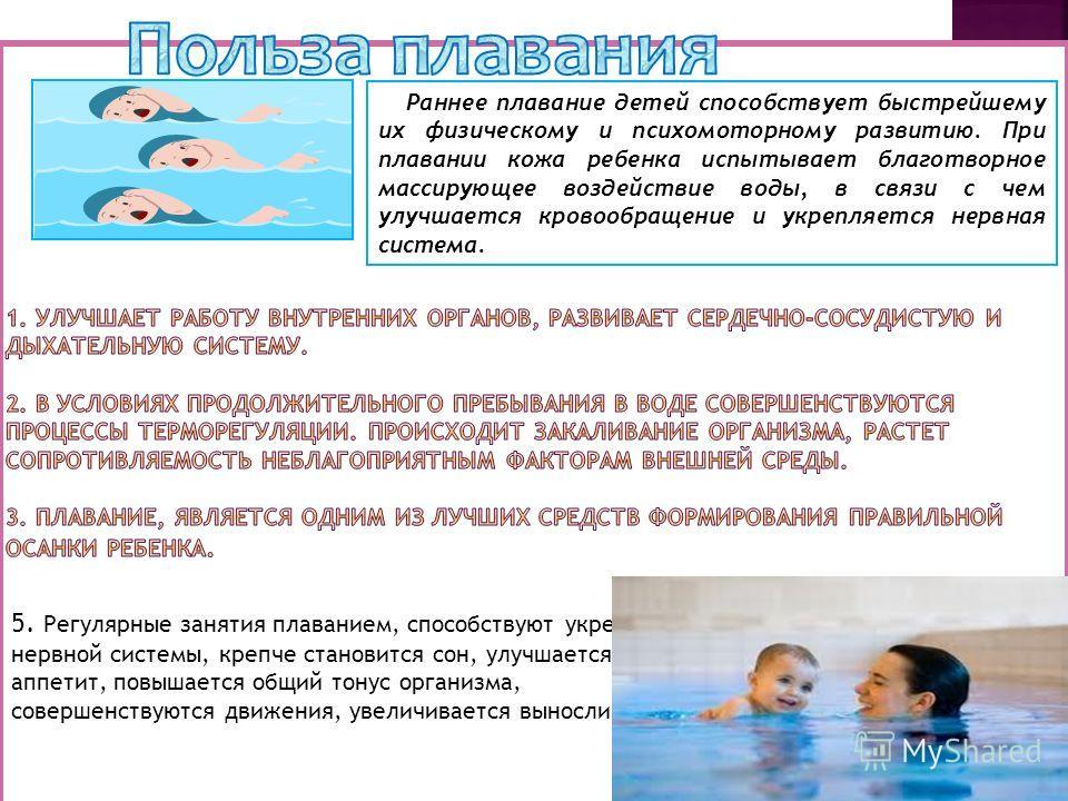 Раннее плавание детей способствует быстрейшему их физическому и психомоторному развитию. При плавании кожа ребенка испытывает благотворное массирующее воздействие воды, в связи с чем улучшается кровообращение и укрепляется нервная система. 5. Регуляр