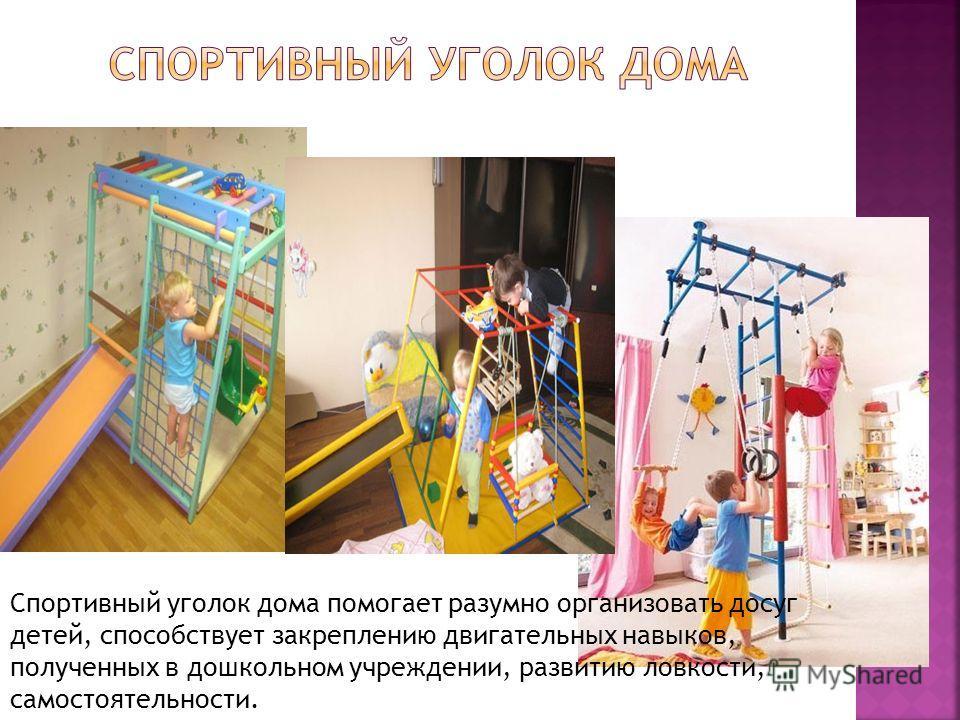 Спортивный уголок дома помогает разумно организовать досуг детей, способствует закреплению двигательных навыков, полученных в дошкольном учреждении, развитию ловкости, самостоятельности.