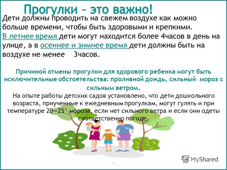 Дети должны проводить на свежем воздухе как можно больше времени, чтобы быть здоровыми и крепкими. В летнее время дети могут находится более 4 часов в день на улице, а в осеннее и зимнее время дети должны быть на воздухе не менее 3 часов. Причиной от