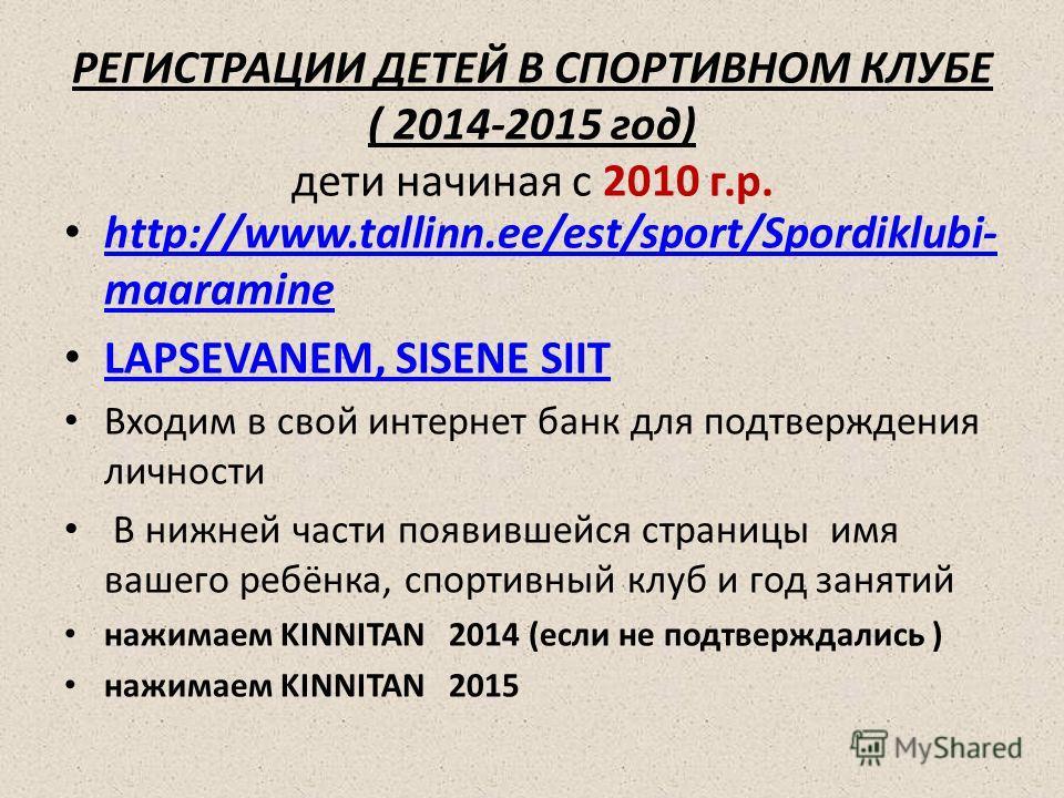 РЕГИСТРАЦИИ ДЕТЕЙ В СПОРТИВНОМ КЛУБЕ ( 2014-2015 год) дети начиная с 2010 г.р. http://www.tallinn.ee/est/sport/Spordiklubi- maaramine http://www.tallinn.ee/est/sport/Spordiklubi- maaramine LAPSEVANEM, SISENE SIIT Входим в свой интернет банк для подтв