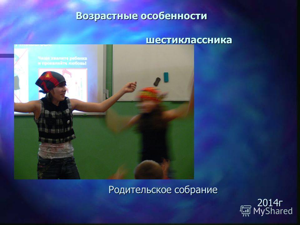 Возрастные особенности шестиклассника Родительское собрание 2014 г