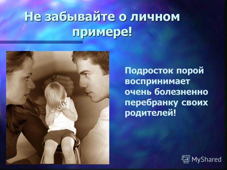 Не забывайте о личном примере! Подросток порой воспринимает очень болезненно перебранку своих родителей!
