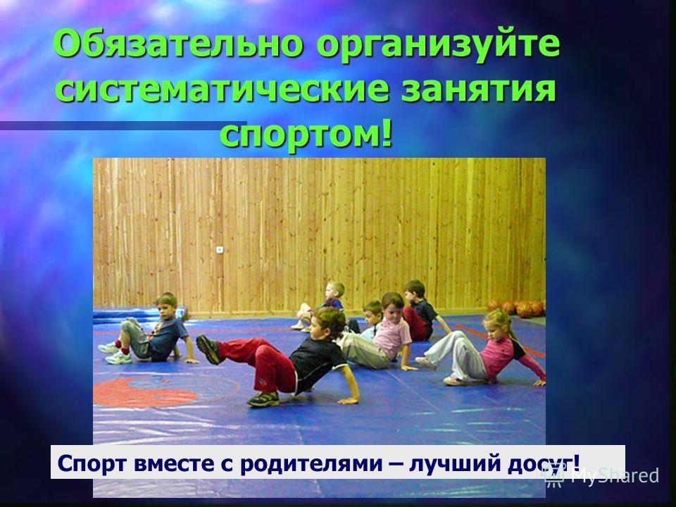 Обязательно организуйте систематические занятия спортом! Спорт вместе с родителями – лучший досуг!