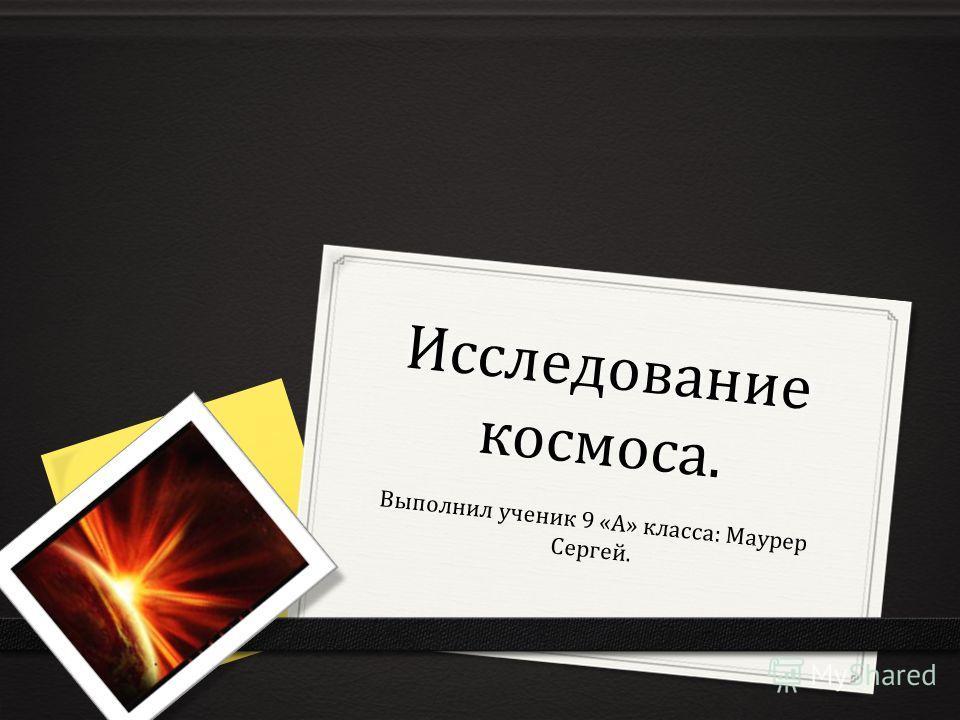Исследование космоса. Выполнил ученик 9 «А» класса: Маурер Сергей.