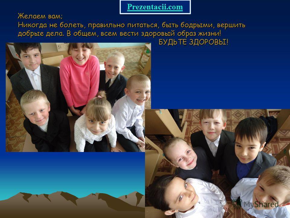 Желаем вам; Никогда не болеть, правильно питаться, быть бодрыми, вершить добрые дела. В общем, всем вести здоровый образ жизни! БУДЬТЕ ЗДОРОВЫ! Prezentacii.com