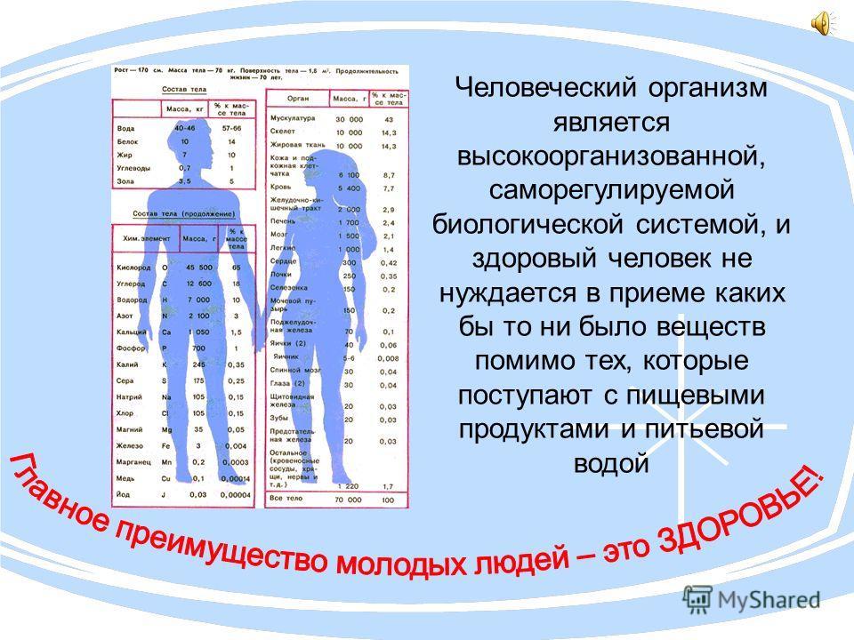 Человеческий организм является высокоорганизованной, саморегулируемой биологической системой, и здоровый человек не нуждается в приеме каких бы то ни было веществ помимо тех, которые поступают с пищевыми продуктами и питьевой водой