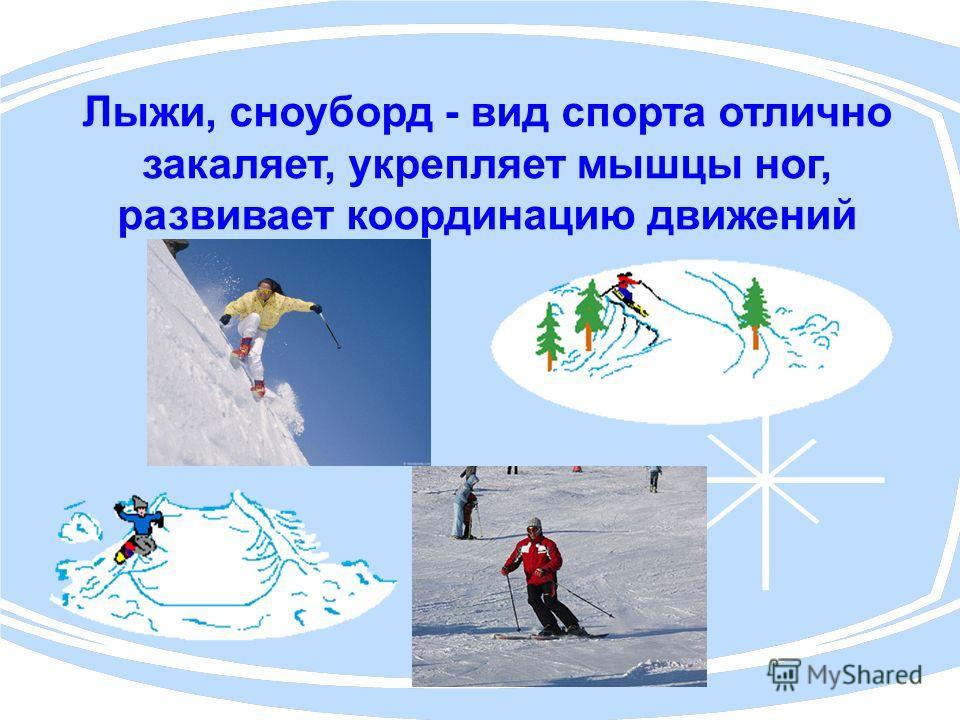 Лыжи, сноуборд - вид спорта отлично закаляет, укрепляет мышцы ног, развивает координацию движений