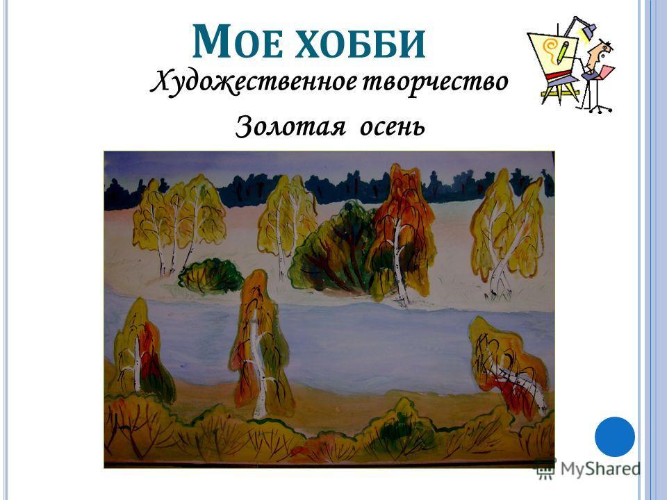 М ОЕ ХОББИ Художественное творчество Золотая осень