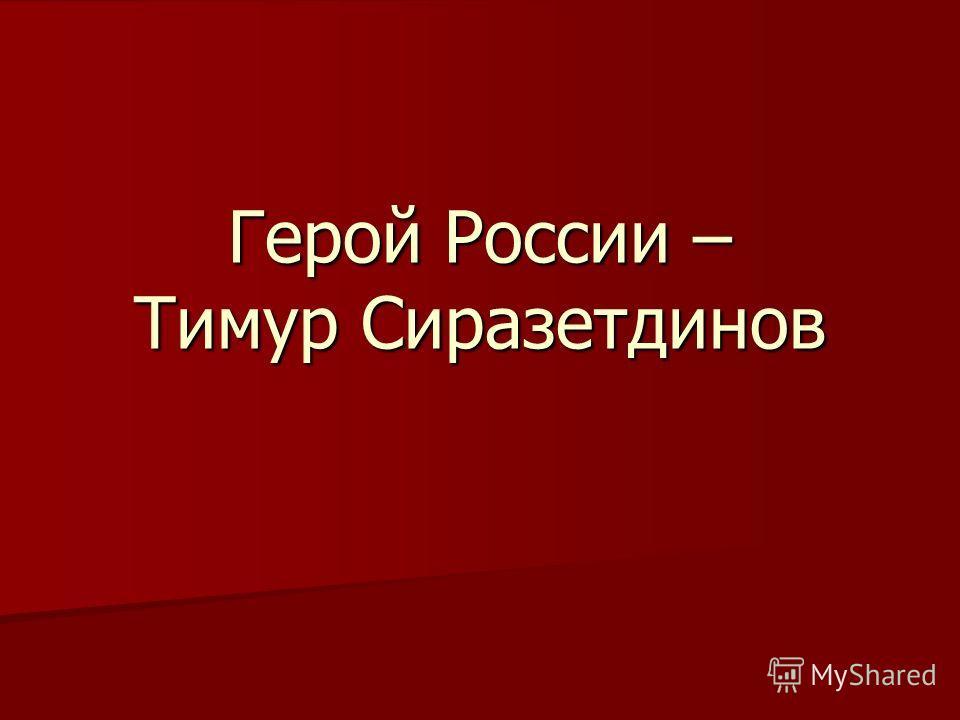 Герой России – Тимур Сиразетдинов