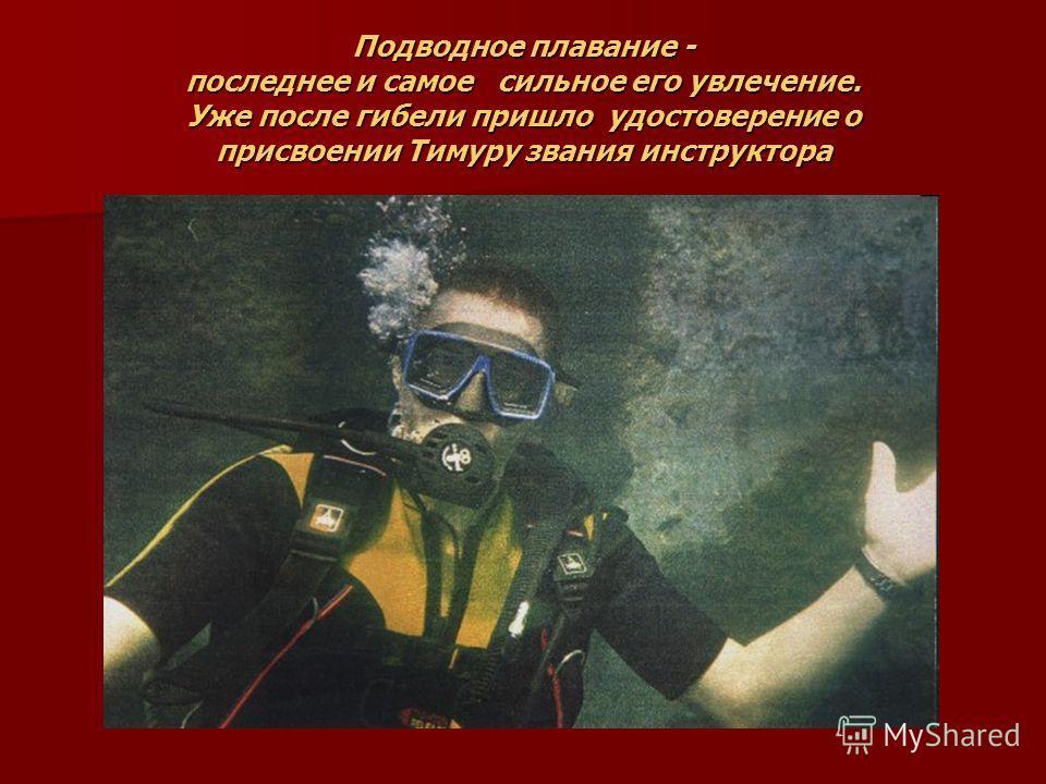 Подводное плавание - последнее и самое сильное его увлечение. Уже после гибели пришло удостоверение о присвоении Тимуру звания инструктора