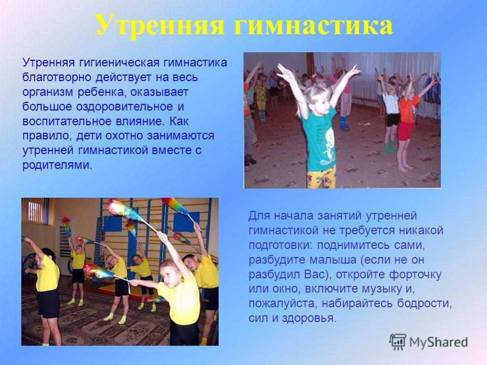 Утренняя гимнастика Утренняя гигиеническая гимнастика благотворно действует на весь организм ребенка, оказывает большое оздоровительное и воспитательное влияние. Как правило, дети охотно занимаются утренней гимнастикой вместе с родителями. Для начала