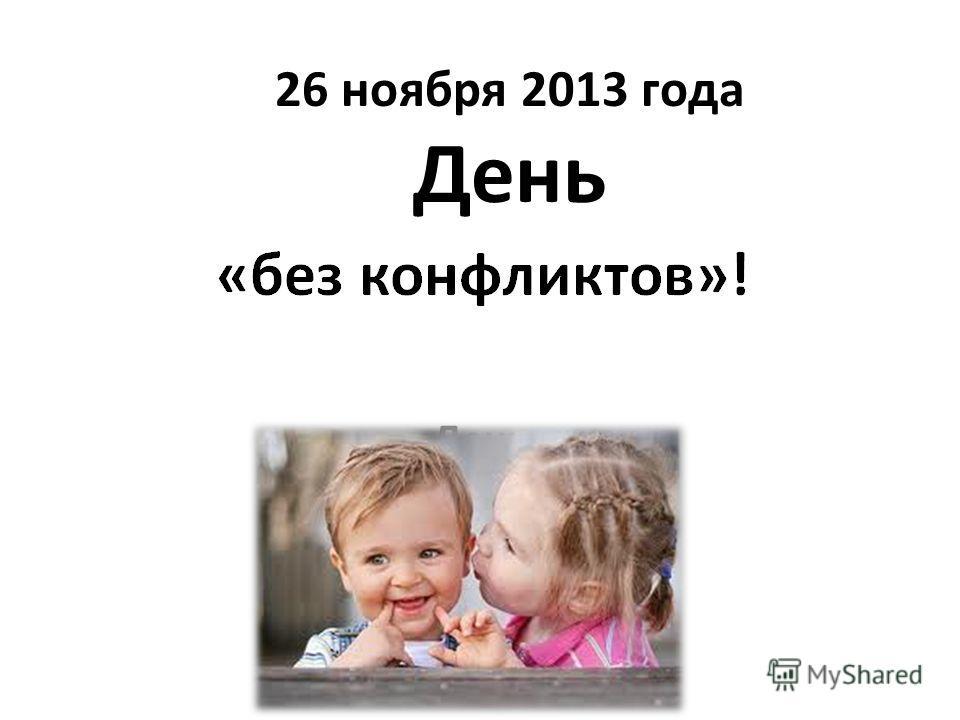 26 ноября 2013 года День День «без конфликтов»!