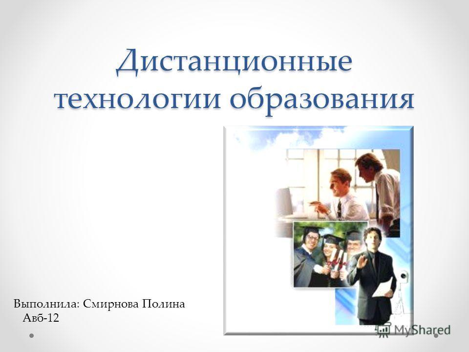 Дистанционные технологии образования Выполнила: Смирнова Полина Авб-12