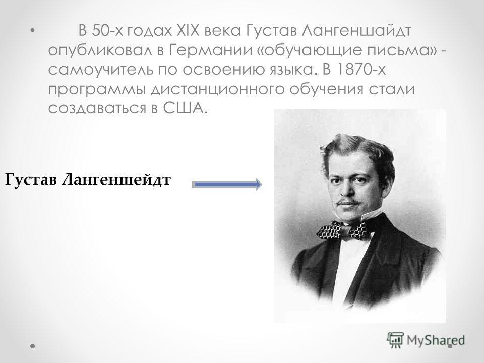 В 50-х годах XIX века Густав Лангеншайдт опубликовал в Германии «обучающие письма» - самоучитель по освоению языка. В 1870-х программы дистанционного обучения стали создаваться в США. Густав Лангеншейдт