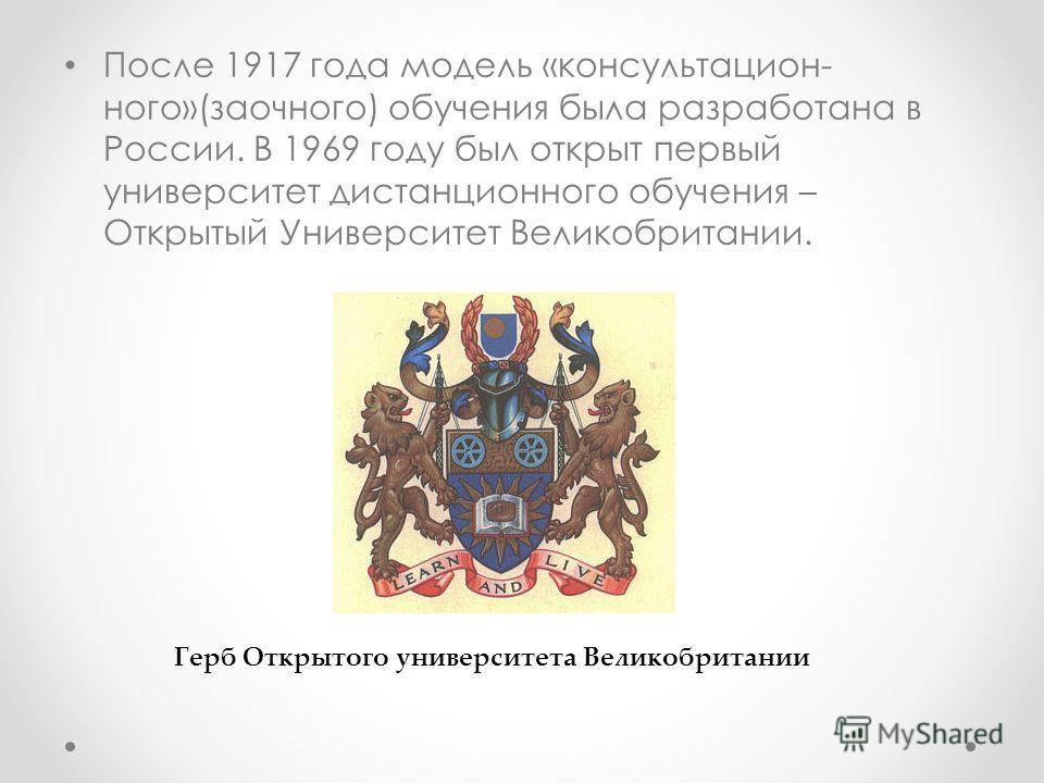 После 1917 года модель «консультацион- ного»(заочного) обучения была разработана в России. В 1969 году был открыт первый университет дистанционного обучения – Открытый Университет Великобритании. Герб Открытого университета Великобритании