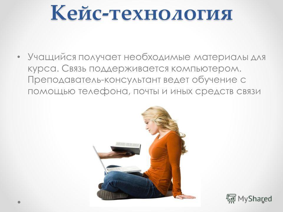Кейс-технология Учащийся получает необходимые материалы для курса. Связь поддерживается компьютером. Преподаватель-консультант ведет обучение с помощью телефона, почты и иных средств связи