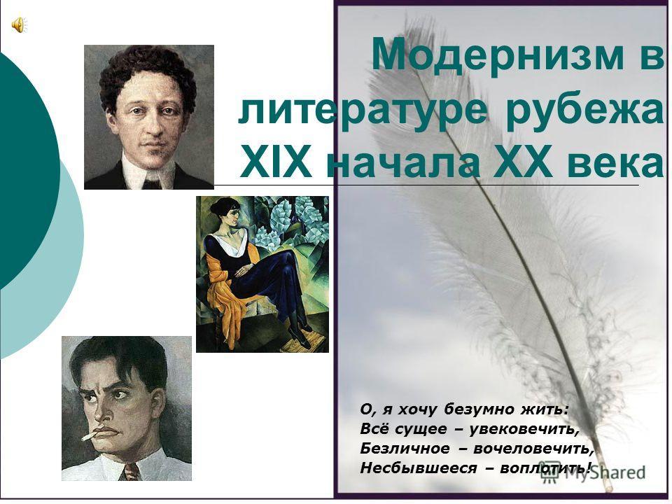 Модернизм в литературе рубежа XIX начала XX века О, я хочу безумно жить: Всё сущее – увековечить, Безличное – вочеловечить, Несбывшееся – воплотить!