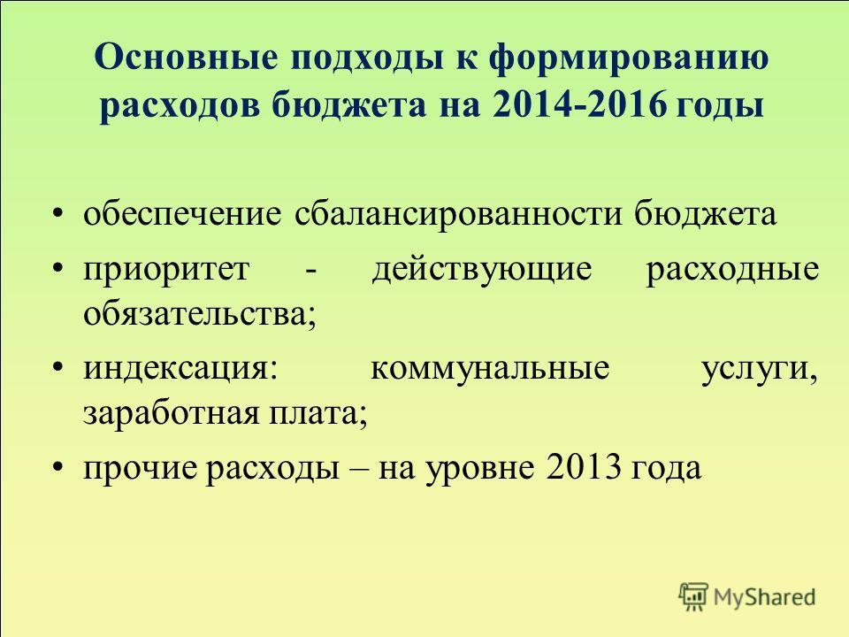 Основные подходы к формированию расходов бюджета на 2014-2016 годы обеспечение сбалансированности бюджета приоритет - действующие расходные обязательства; индексация: коммунальные услуги, заработная плата; прочие расходы – на уровне 2013 года