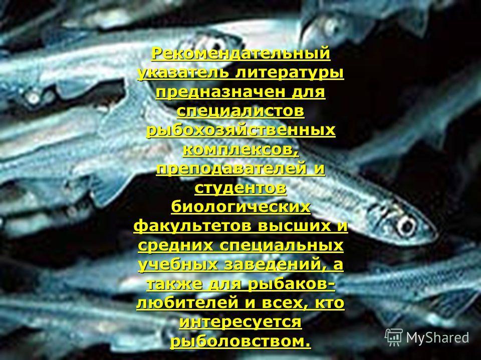 Рекомендательный указатель литературы предназначен для специалистов рыбохозяйственных комплексов, преподавателей и студентов биологических факультетов высших и средних специальных учебных заведений, а также для рыбаков- любителей и всех, кто интересу