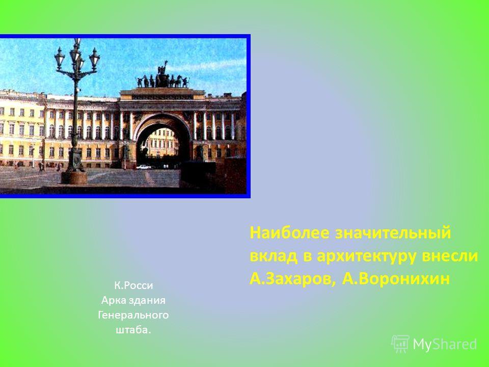 Наиболее значительный вклад в архитектуру внесли А.Захаров, А.Воронихин К.Росси Арка здания Генерального штаба.