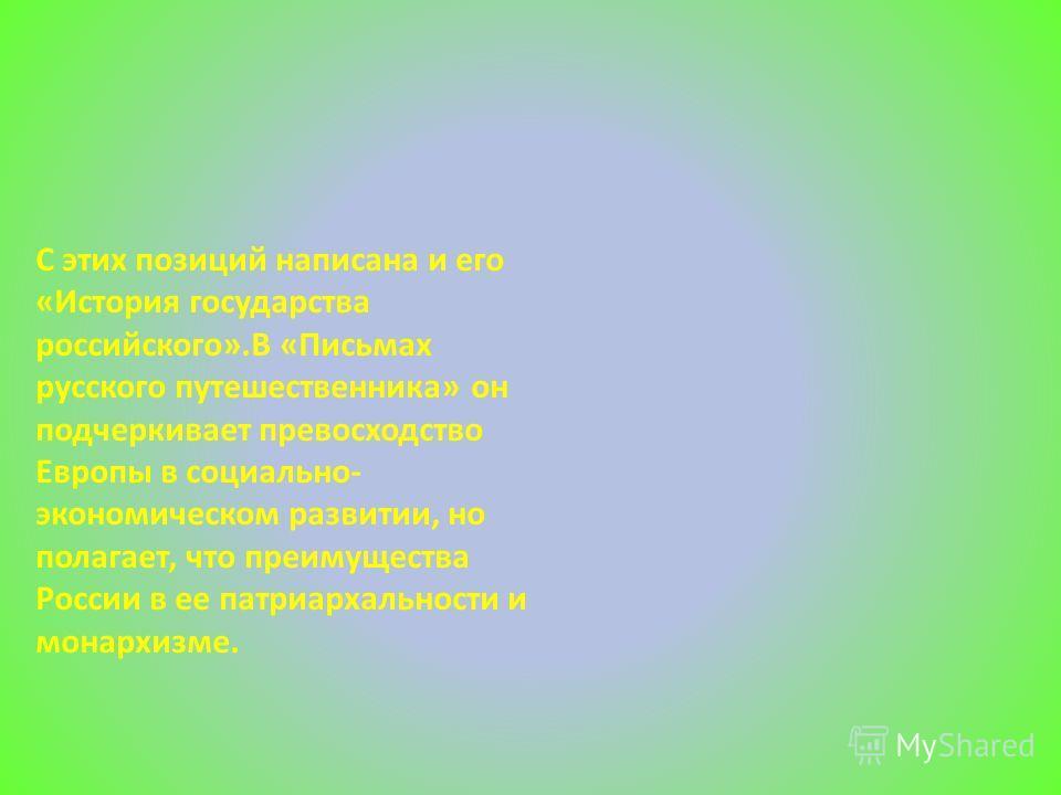 С этих позиций написана и его «История государства российского».В «Письмах русского путешественника» он подчеркивает превосходство Европы в социально- экономическом развитии, но полагает, что преимущества России в ее патриархальности и монархизме.
