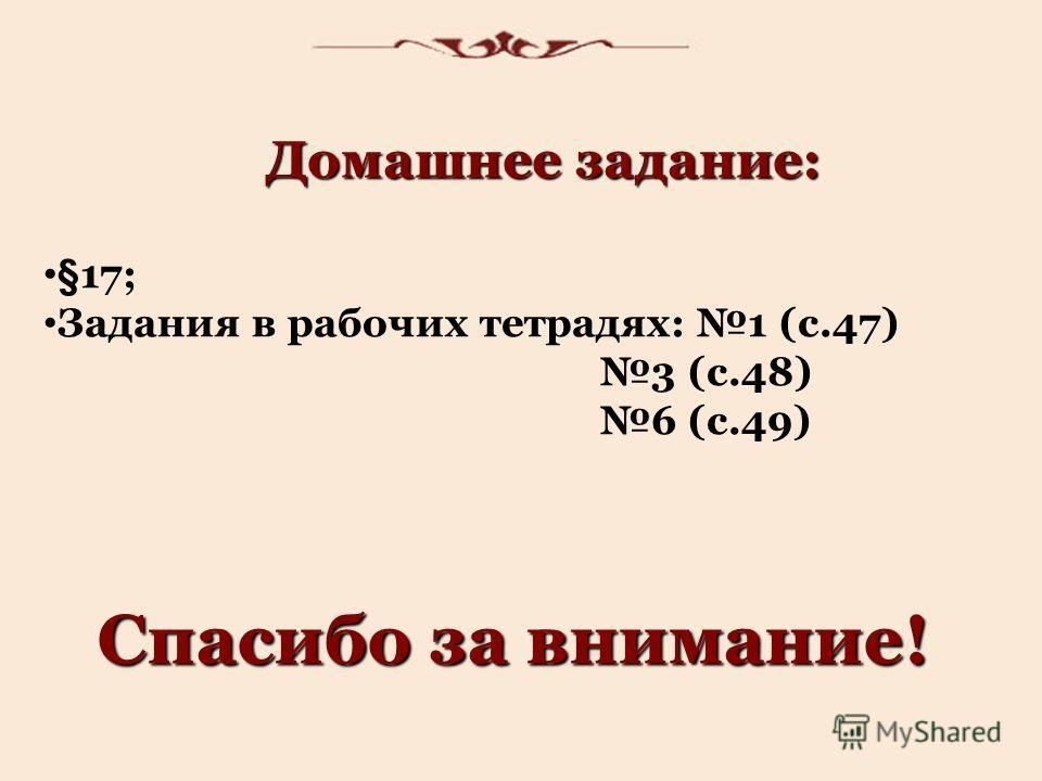 Домашнее задание: §17; Задания в рабочих тетрадях: 1 (с.47) 3 (с.48) 6 (с.49) Спасибо за внимание!