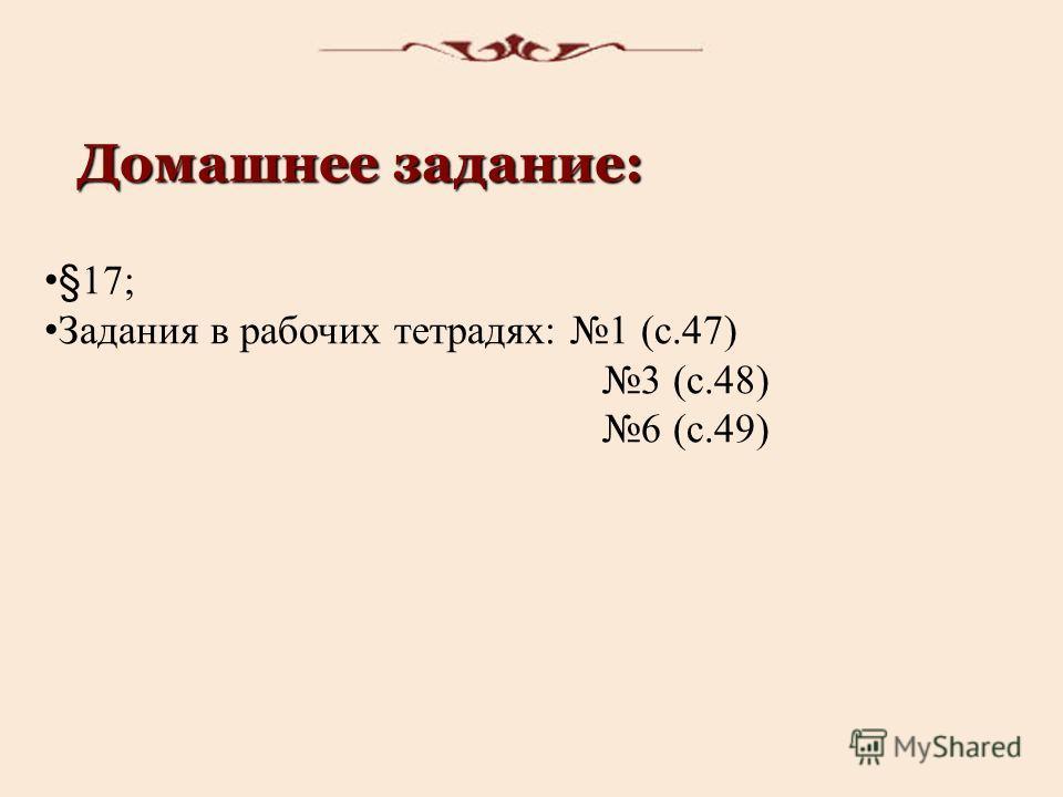 Домашнее задание: §17; Задания в рабочих тетрадях: 1 (с.47) 3 (с.48) 6 (с.49)