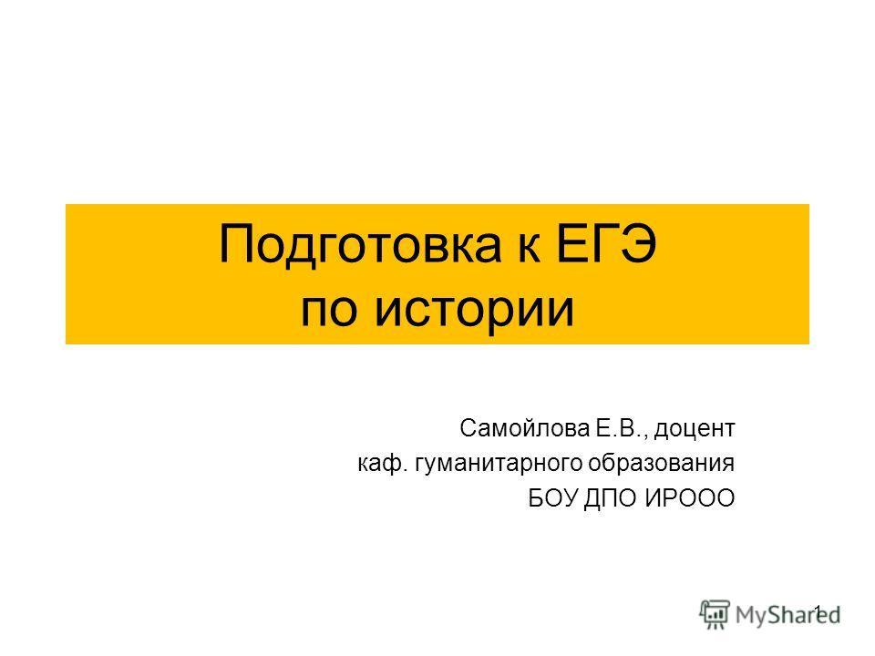 Подготовка к ЕГЭ по истории Самойлова Е.В., доцент каф. гуманитарного образования БОУ ДПО ИРООО 1