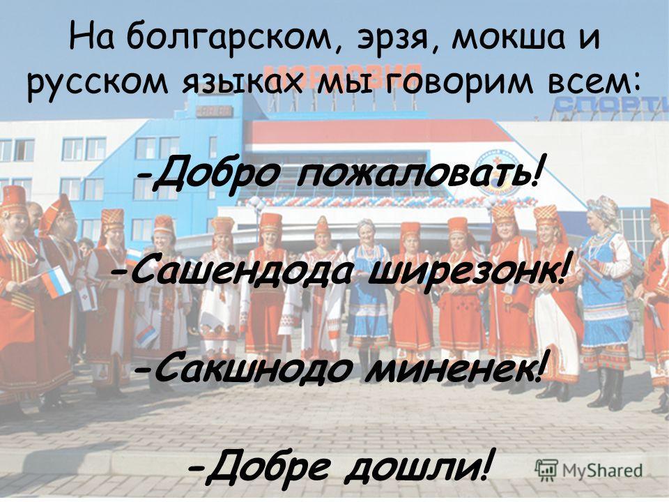 На болгарском, эрзя, мокша и русском языках мы говорим всем: - Добро пожаловать! -Сашендода ширезонк! -Сакшнодо миненек! -Добре дошли!
