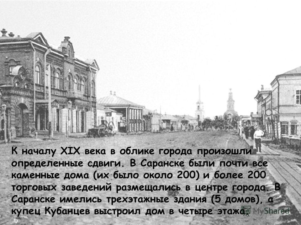 К началу XIX века в облике города произошли определенные сдвиги. В Саранске были почти все каменные дома (их было около 200) и более 200 торговых заведений размещались в центре города. В Саранске имелись трехэтажные здания (5 домов), а купец Кубанцев
