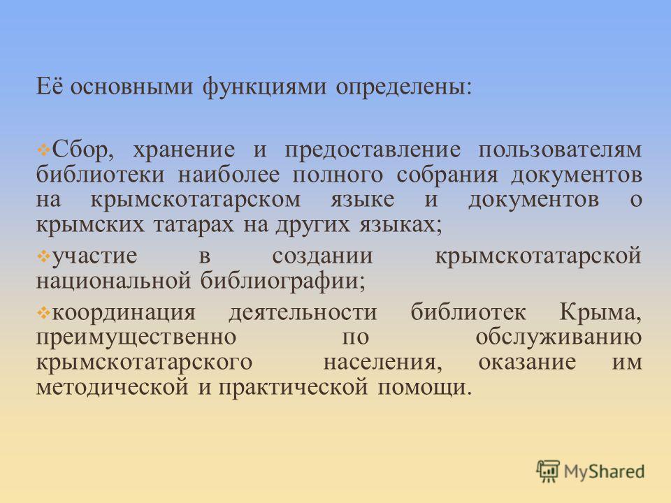 Её основными функциями определены: Сбор, хранение и предоставление пользователям библиотеки наиболее полного собрания документов на крымскотатарском языке и документов о крымских татарах на других языках; участие в создании крымскотатарской националь