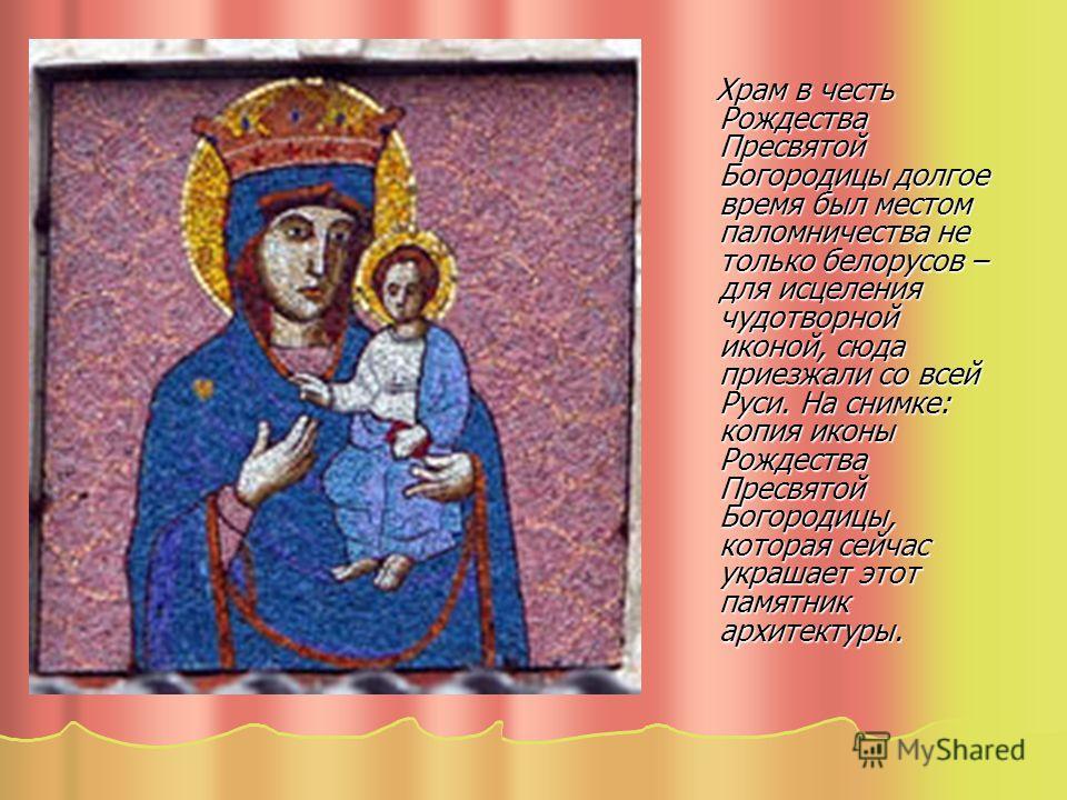 Храм в честь Рождества Пресвятой Богородицы долгое время был местом паломничества не только белорусов – для исцеления чудотворной иконой, сюда приезжали со всей Руси. На снимке: копия иконы Рождества Пресвятой Богородицы, которая сейчас украшает этот
